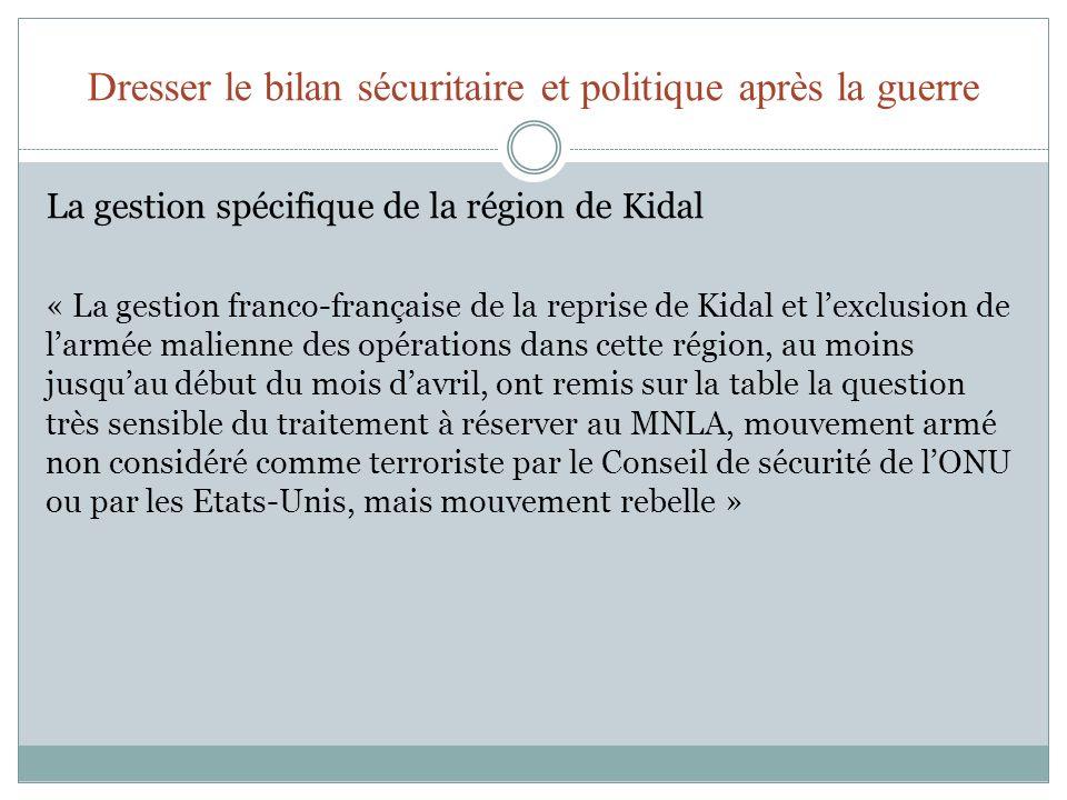 Dresser le bilan sécuritaire et politique après la guerre La gestion spécifique de la région de Kidal « Située à 1 500 kilomètres au nord-est de Bamako, Kidal est la troisième ville du Nord, capitale de la région de Kidal qui couvre une large bande de désert et de montagnes jouxtant le Sud de lAlgérie.
