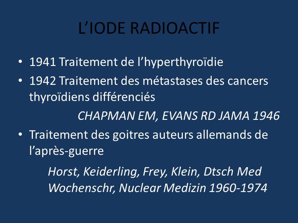LIODE RADIOACTIF 1941 Traitement de lhyperthyroïdie 1942 Traitement des métastases des cancers thyroïdiens différenciés CHAPMAN EM, EVANS RD JAMA 1946