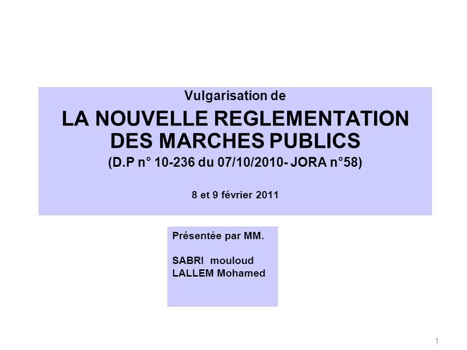 Vulgarisation de LA NOUVELLE REGLEMENTATION DES MARCHES PUBLICS (D.P n° 10-236 du 07/10/2010- JORA n°58) 8 et 9 février 2011 Présentée par MM. SABRI m