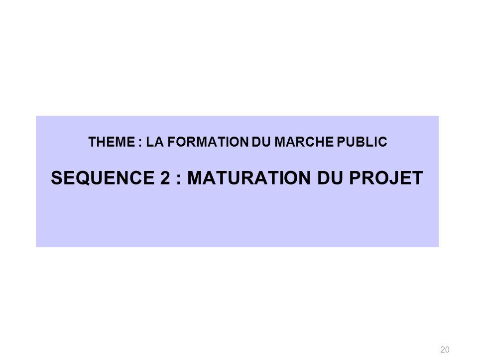 THEME : LA FORMATION DU MARCHE PUBLIC SEQUENCE 2 : MATURATION DU PROJET 20