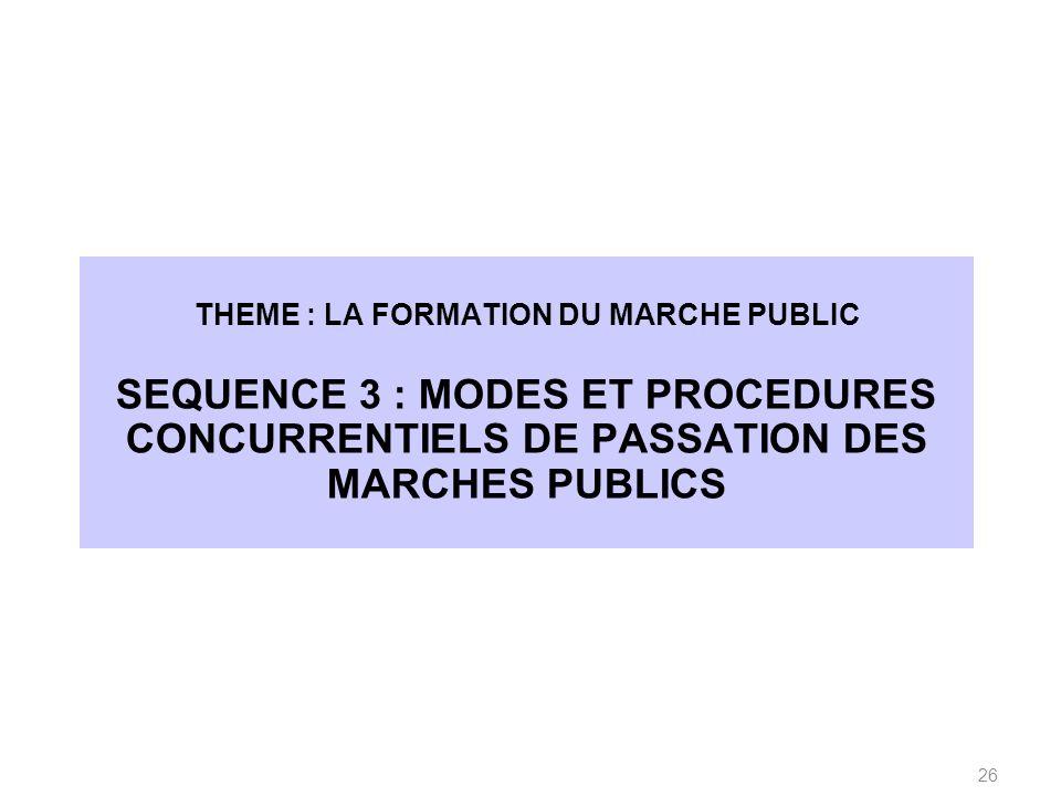 THEME : LA FORMATION DU MARCHE PUBLIC SEQUENCE 3 : MODES ET PROCEDURES CONCURRENTIELS DE PASSATION DES MARCHES PUBLICS 26