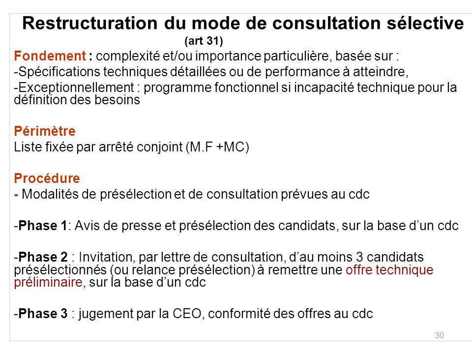 30 Restructuration du mode de consultation sélective (art 31) Fondement : complexité et/ou importance particulière, basée sur : -Spécifications techniques détaillées ou de performance à atteindre, -Exceptionnellement : programme fonctionnel si incapacité technique pour la définition des besoins Périmètre Liste fixée par arrêté conjoint (M.F +MC) Procédure - Modalités de présélection et de consultation prévues au cdc -Phase 1: Avis de presse et présélection des candidats, sur la base dun cdc -Phase 2 : Invitation, par lettre de consultation, dau moins 3 candidats présélectionnés (ou relance présélection) à remettre une offre technique préliminaire, sur la base dun cdc -Phase 3 : jugement par la CEO, conformité des offres au cdc