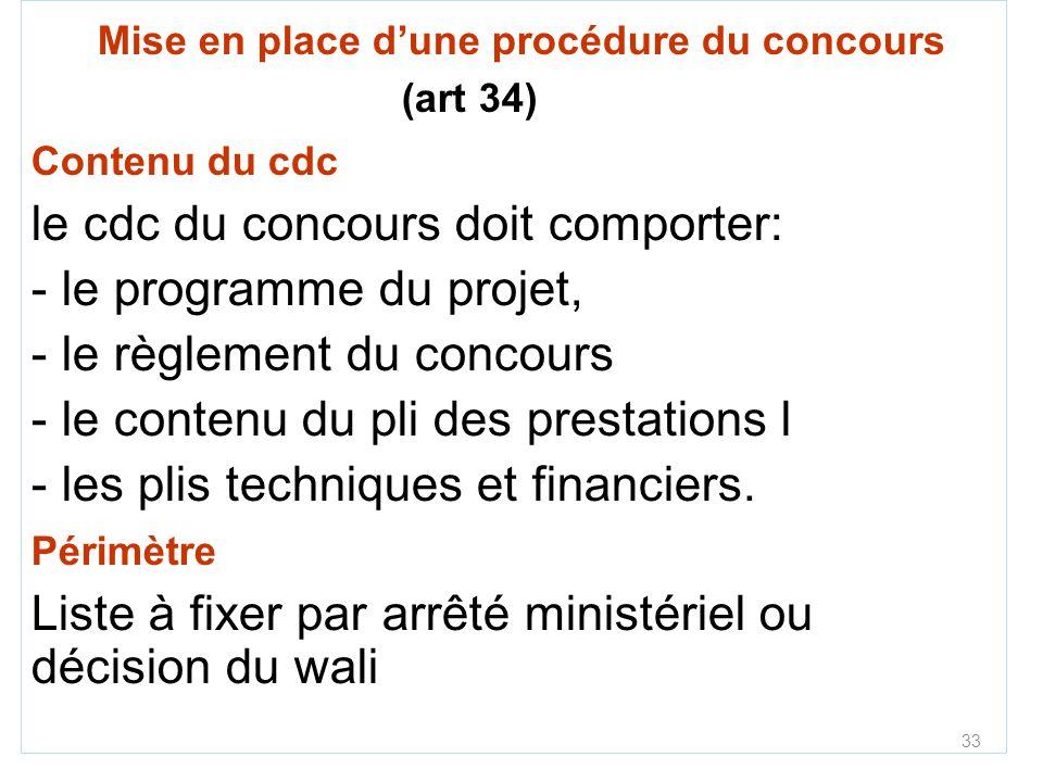 33 Mise en place dune procédure du concours (art 34) Contenu du cdc le cdc du concours doit comporter: - le programme du projet, - le règlement du concours - le contenu du pli des prestations l - les plis techniques et financiers.
