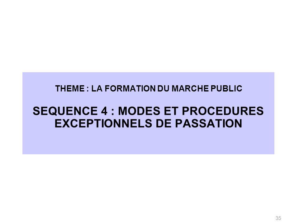THEME : LA FORMATION DU MARCHE PUBLIC SEQUENCE 4 : MODES ET PROCEDURES EXCEPTIONNELS DE PASSATION 35