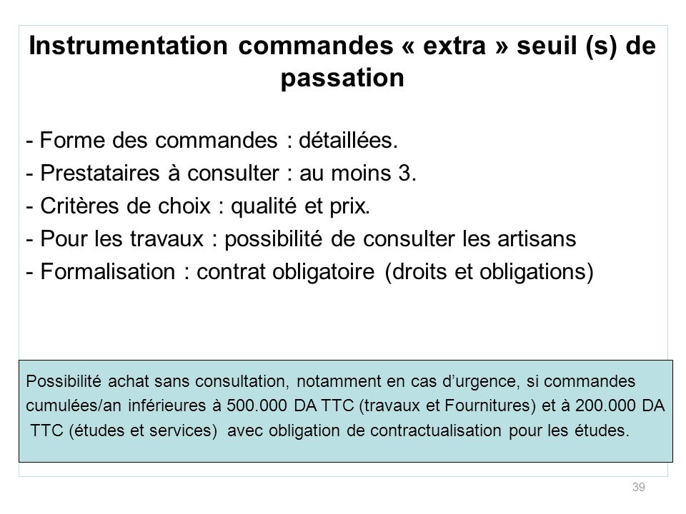 39 Instrumentation commandes « extra » seuil (s) de passation - Forme des commandes : détaillées. - Prestataires à consulter : au moins 3. - Critères