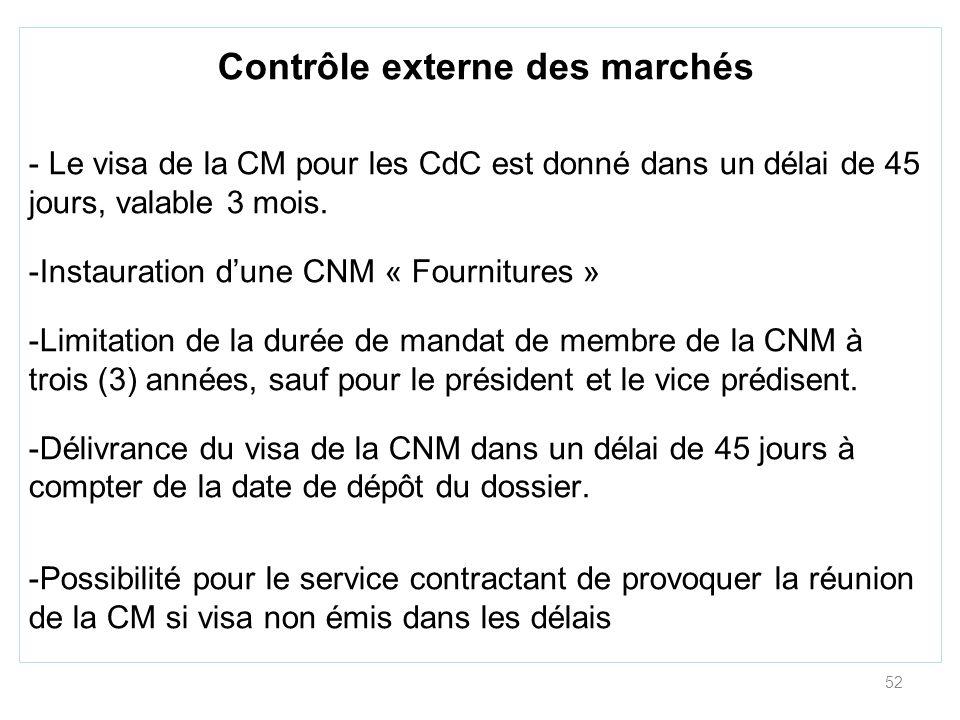 52 Contrôle externe des marchés - Le visa de la CM pour les CdC est donné dans un délai de 45 jours, valable 3 mois. -Instauration dune CNM « Fournitu