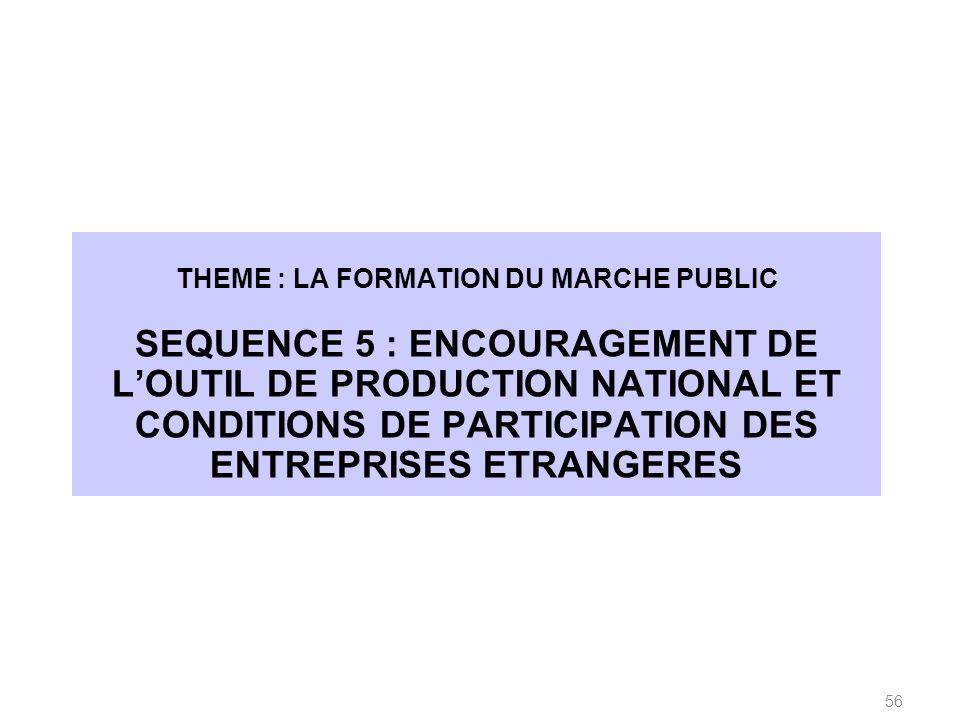 THEME : LA FORMATION DU MARCHE PUBLIC SEQUENCE 5 : ENCOURAGEMENT DE LOUTIL DE PRODUCTION NATIONAL ET CONDITIONS DE PARTICIPATION DES ENTREPRISES ETRANGERES 56