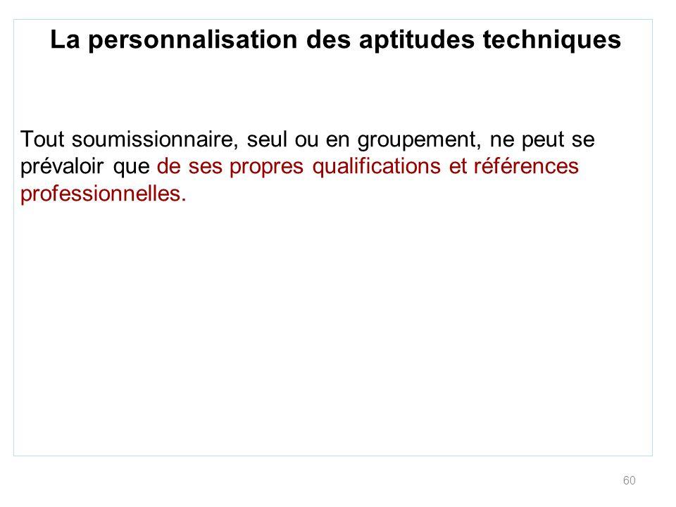 60 La personnalisation des aptitudes techniques Tout soumissionnaire, seul ou en groupement, ne peut se prévaloir que de ses propres qualifications et