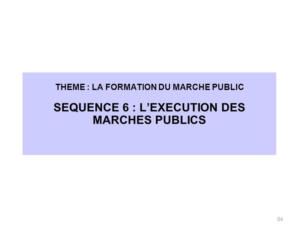 THEME : LA FORMATION DU MARCHE PUBLIC SEQUENCE 6 : LEXECUTION DES MARCHES PUBLICS 64