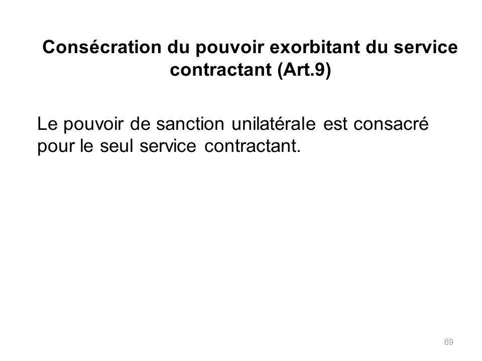 69 Consécration du pouvoir exorbitant du service contractant (Art.9) Le pouvoir de sanction unilatérale est consacré pour le seul service contractant.