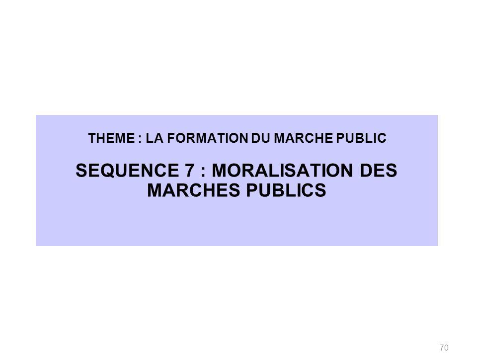 THEME : LA FORMATION DU MARCHE PUBLIC SEQUENCE 7 : MORALISATION DES MARCHES PUBLICS 70