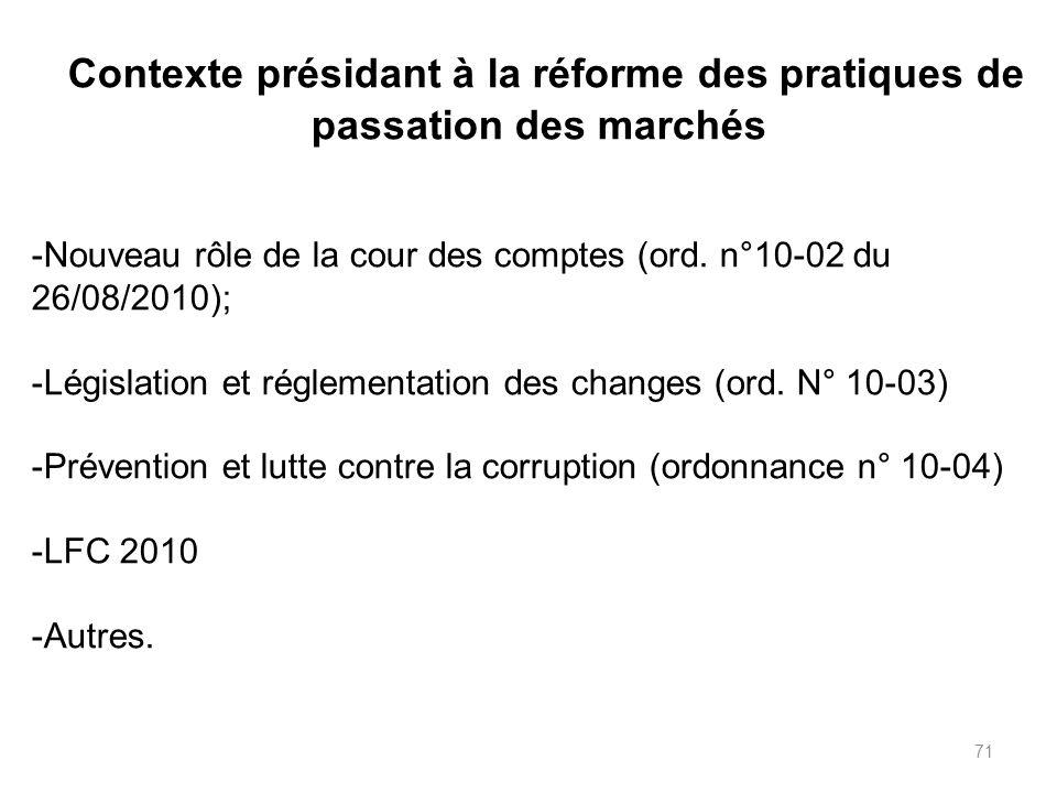 71 Contexte présidant à la réforme des pratiques de passation des marchés -Nouveau rôle de la cour des comptes (ord. n°10-02 du 26/08/2010); -Législat