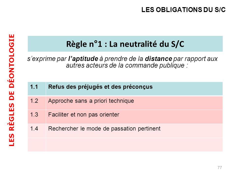 sexprime par laptitude à prendre de la distance par rapport aux autres acteurs de la commande publique : 77 LES OBLIGATIONS DU S/C Règle n°1 : La neutralité du S/C 1.1Refus des préjugés et des préconçus 1.2Approche sans a priori technique 1.3Faciliter et non pas orienter 1.4Rechercher le mode de passation pertinent LES RÈGLES DE DÉONTOLOGIE
