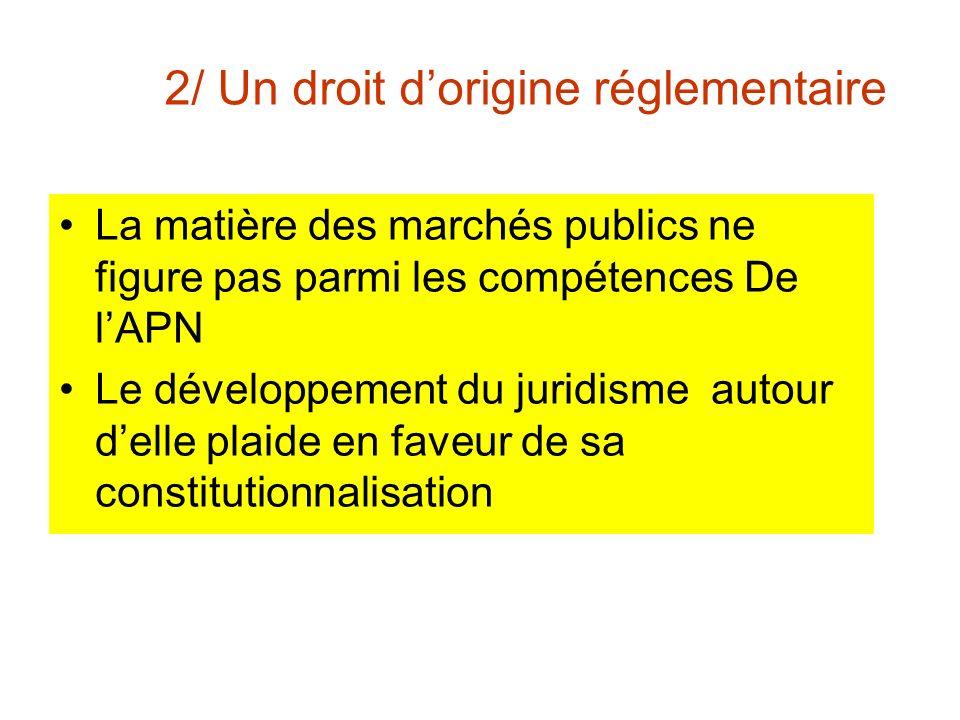 2/ Un droit dorigine réglementaire La matière des marchés publics ne figure pas parmi les compétences De lAPN Le développement du juridisme autour del