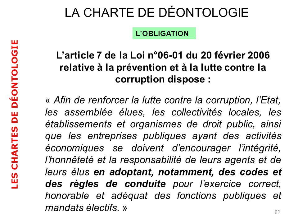 82 LA CHARTE DE DÉONTOLOGIE LES CHARTES DE DÉONTOLOGIE Larticle 7 de la Loi n°06-01 du 20 février 2006 relative à la prévention et à la lutte contre l