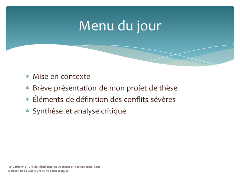 Mise en contexte Brève présentation de mon projet de thèse Éléments de définition des conflits sévères Synthèse et analyse critique Par Catherine Turbide, étudiante au Doctorat en service social sous la direction de Marie-Christine Saint-Jacques Menu du jour