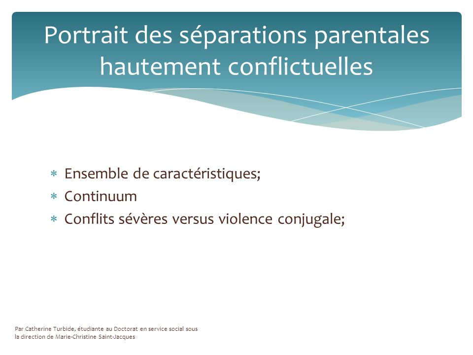 Ensemble de caractéristiques; Continuum Conflits sévères versus violence conjugale; Portrait des séparations parentales hautement conflictuelles Par Catherine Turbide, étudiante au Doctorat en service social sous la direction de Marie-Christine Saint-Jacques