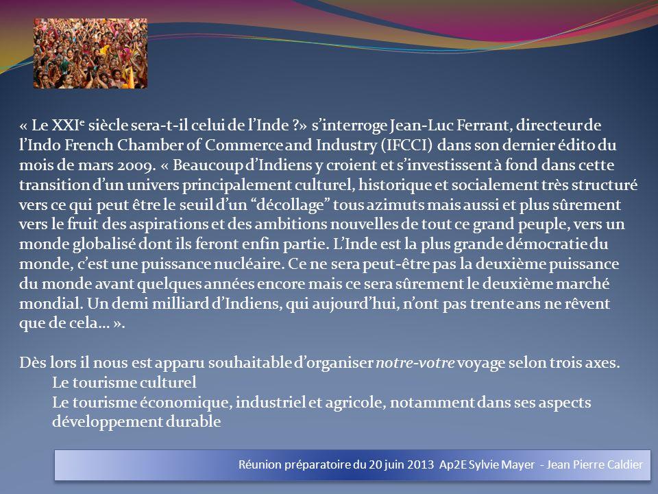 Réunion préparatoire du 20 juin 2013 Ap2E Sylvie Mayer - Jean Pierre Caldier « Le XXI e siècle sera-t-il celui de lInde ?» sinterroge Jean-Luc Ferrant, directeur de lIndo French Chamber of Commerce and Industry (IFCCI) dans son dernier édito du mois de mars 2009.