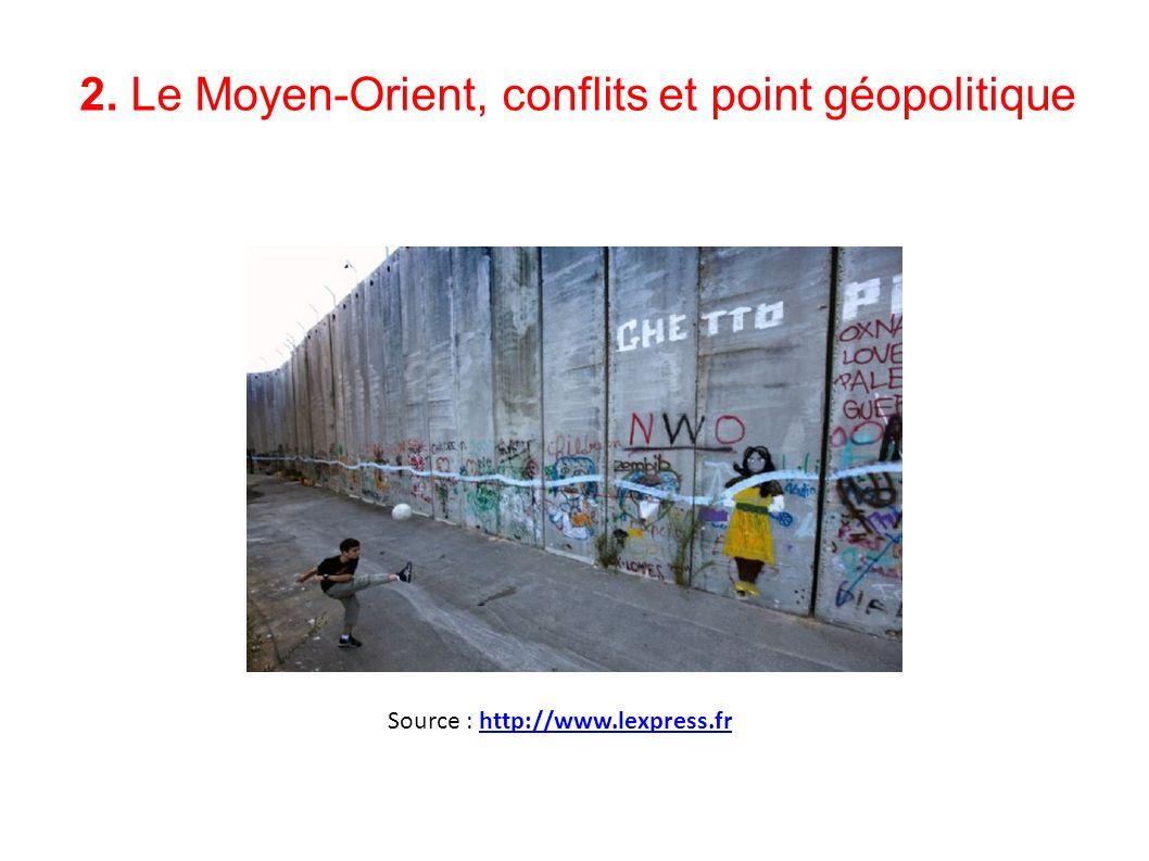 2. Le Moyen-Orient, conflits et point géopolitique Source : http://www.lexpress.frhttp://www.lexpress.fr