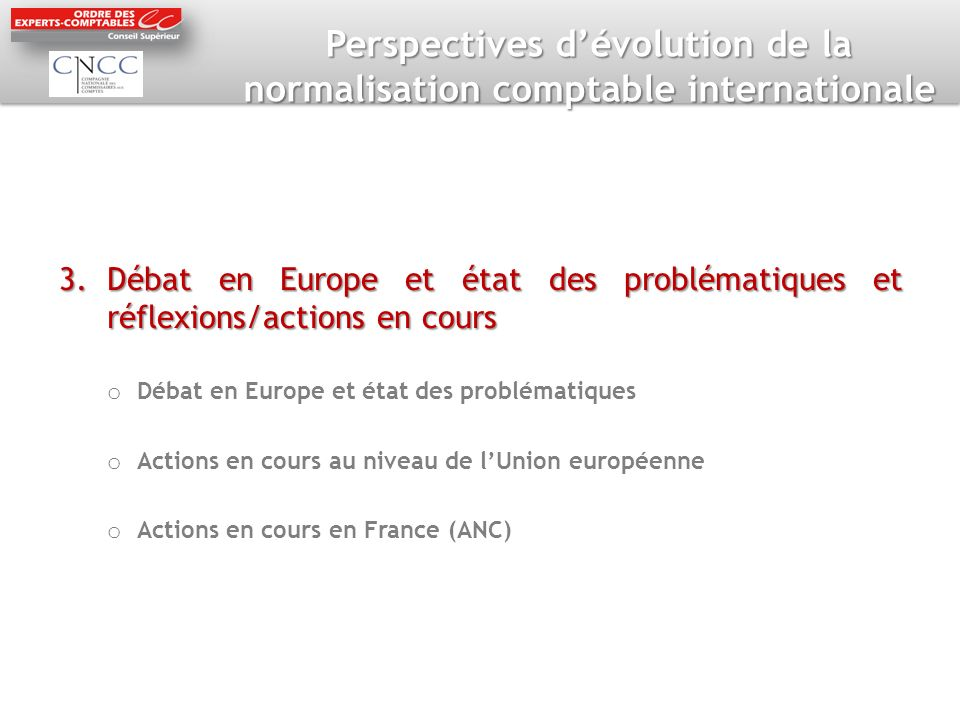 Perspectives dévolution de la normalisation comptable internationale 3.Débat en Europe et état des problématiques et réflexions/actions en cours o Débat en Europe et état des problématiques o Actions en cours au niveau de lUnion européenne o Actions en cours en France (ANC)