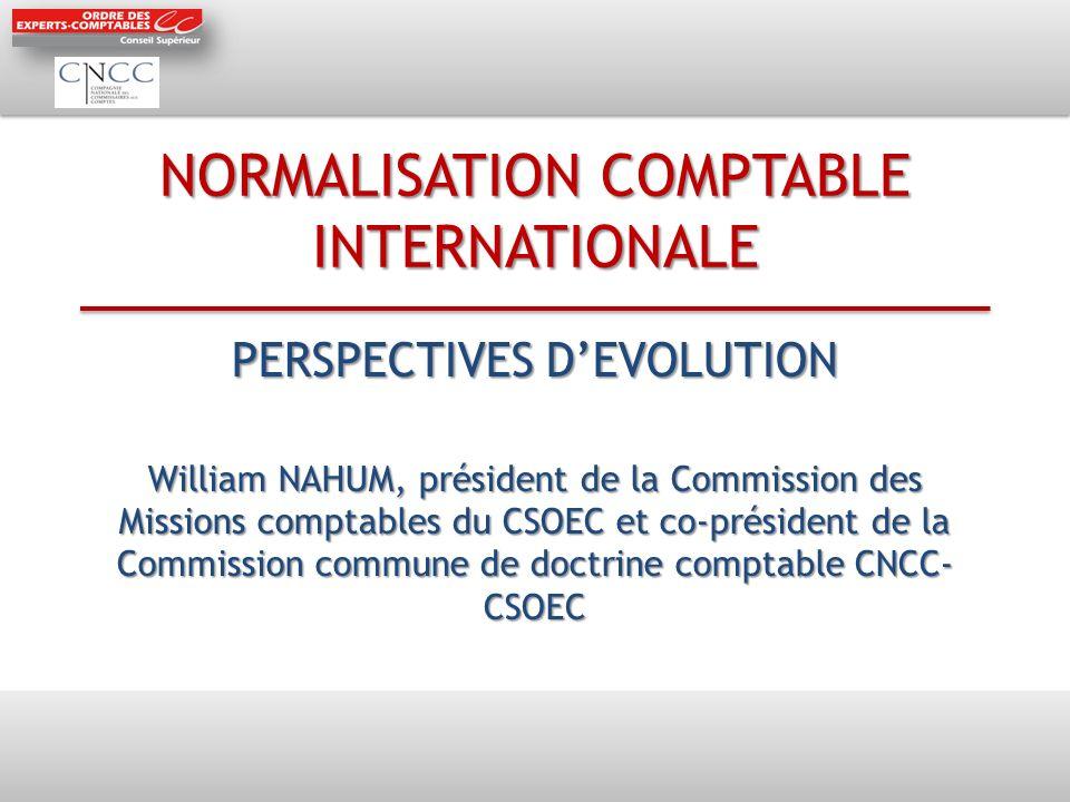 NORMALISATION COMPTABLE INTERNATIONALE PERSPECTIVES DEVOLUTION William NAHUM, président de la Commission des Missions comptables du CSOEC et co-président de la Commission commune de doctrine comptable CNCC- CSOEC