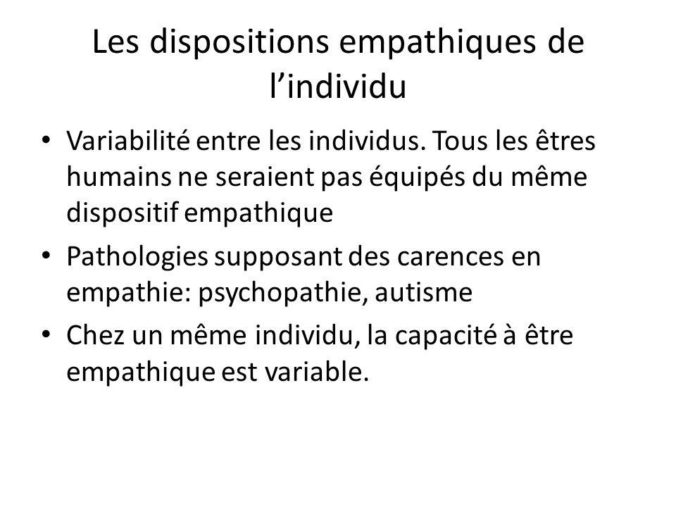Les dispositions empathiques de lindividu Variabilité entre les individus. Tous les êtres humains ne seraient pas équipés du même dispositif empathiqu