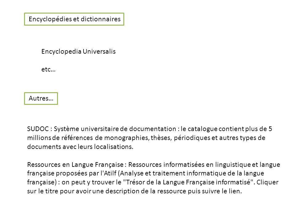 Encyclopedia Universalis etc… Encyclopédies et dictionnaires SUDOC : Système universitaire de documentation : le catalogue contient plus de 5 millions de références de monographies, thèses, périodiques et autres types de documents avec leurs localisations.