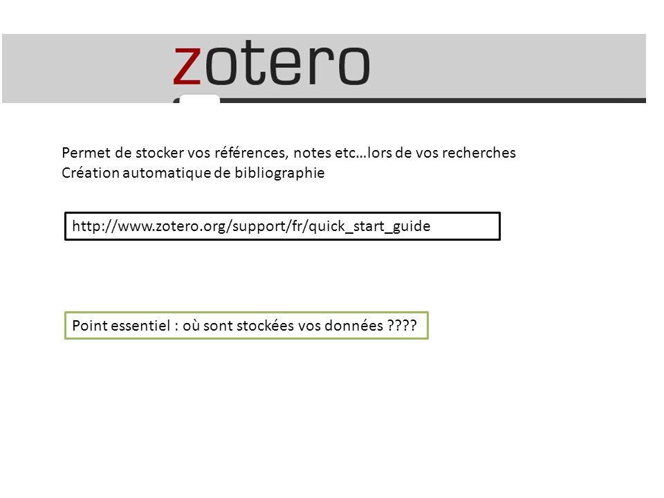 http://www.zotero.org/support/fr/quick_start_guide Permet de stocker vos références, notes etc…lors de vos recherches Création automatique de bibliographie Point essentiel : où sont stockées vos données