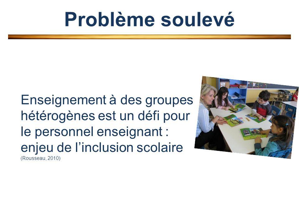 Problème soulevé Enseignement à des groupes hétérogènes est un défi pour le personnel enseignant : enjeu de linclusion scolaire (Rousseau, 2010)