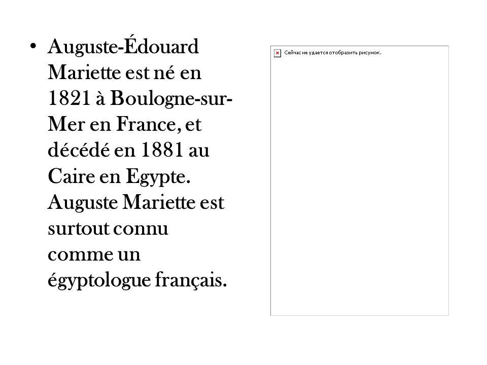 Auguste-Édouard Mariette est né en 1821 à Boulogne-sur- Mer en France, et décédé en 1881 au Caire en Egypte. Auguste Mariette est surtout connu comme