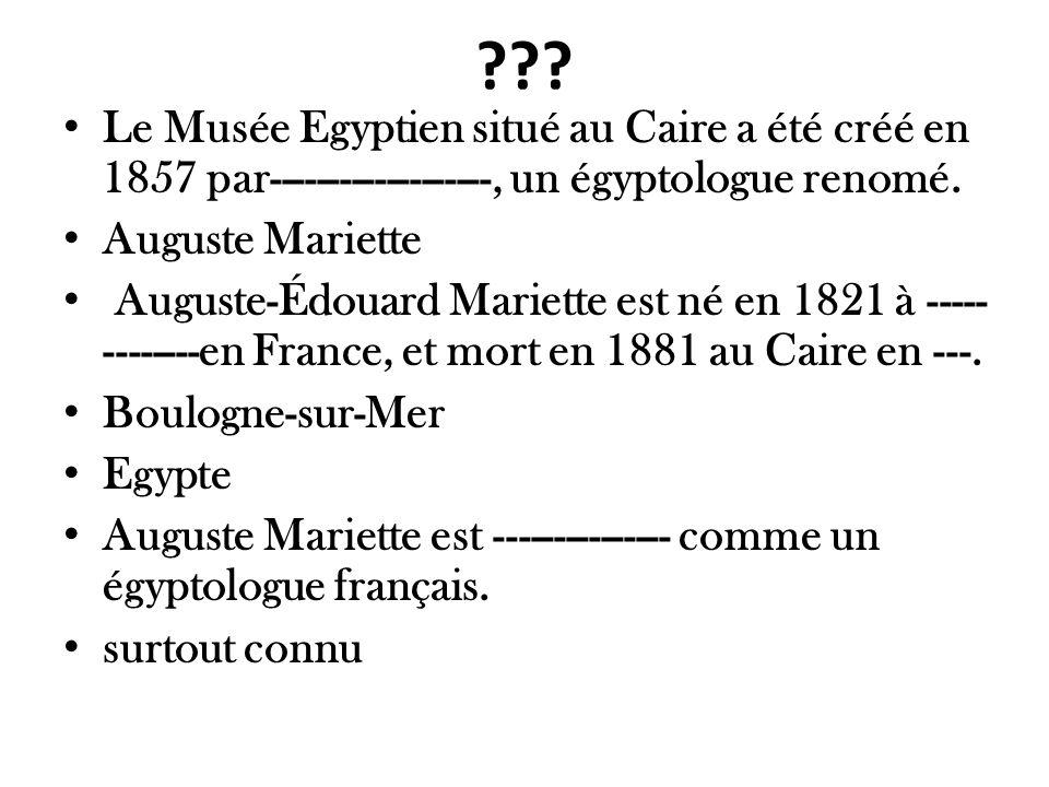 ??? Le Musée Egyptien situé au Caire a été créé en 1857 par-------------------, un égyptologue renomé. Auguste Mariette Auguste-Édouard Mariette est n