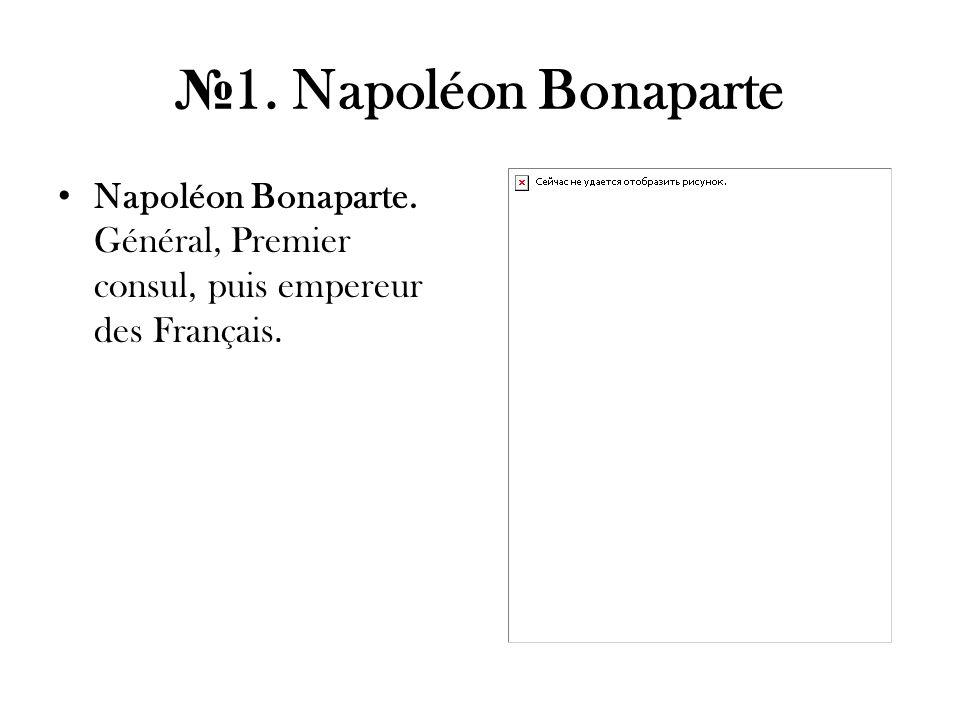 1. Napoléon Bonaparte Napoléon Bonaparte. Général, Premier consul, puis empereur des Français.