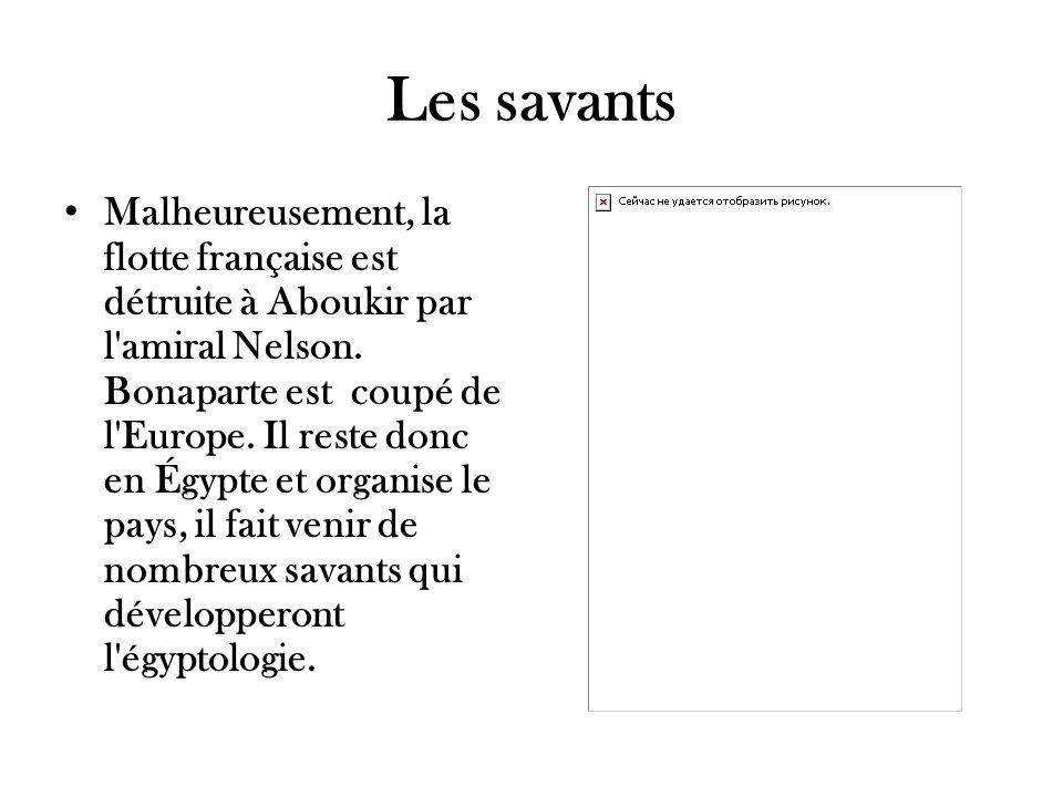 Les savants Malheureusement, la flotte française est détruite à Aboukir par l'amiral Nelson. Bonaparte est coupé de l'Europe. Il reste donc en Égypte