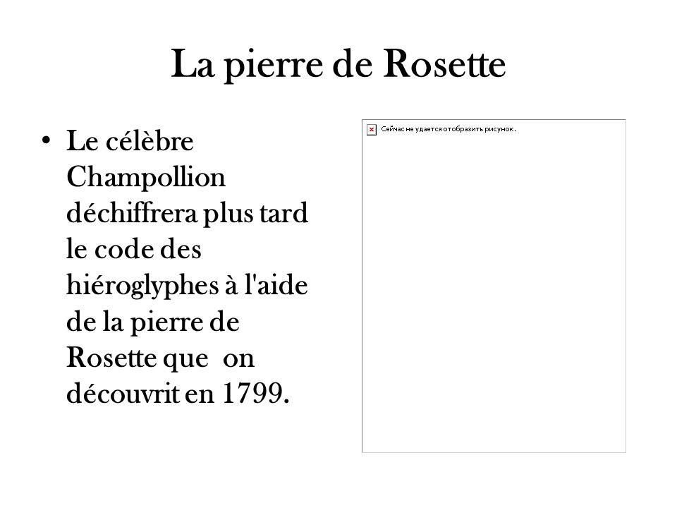 La pierre de Rosette Le célèbre Champollion déchiffrera plus tard le code des hiéroglyphes à l'aide de la pierre de Rosette que on découvrit en 1799.
