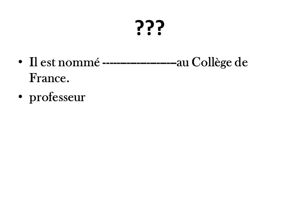 ??? Il est nommé ----------------------au Collège de France. professeur
