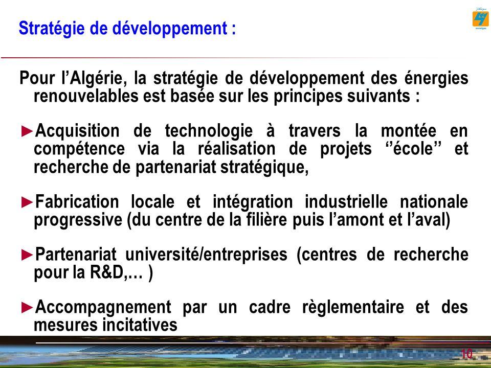 10 Stratégie de développement : Pour lAlgérie, la stratégie de développement des énergies renouvelables est basée sur les principes suivants : Acquisition de technologie à travers la montée en compétence via la réalisation de projets école et recherche de partenariat stratégique, Fabrication locale et intégration industrielle nationale progressive (du centre de la filière puis lamont et laval) Partenariat université/entreprises (centres de recherche pour la R&D,… ) Accompagnement par un cadre règlementaire et des mesures incitatives