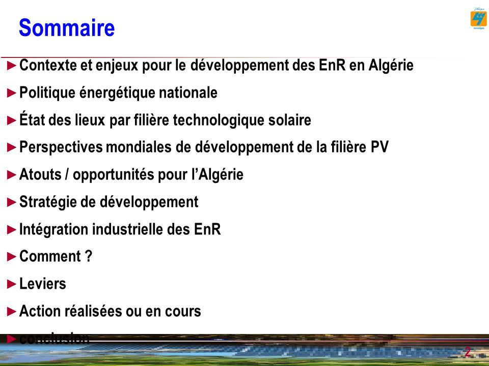 3 Enjeux et contexte pour le développement des EnR en Algérie Contexte marqué par : Nécessité de préservation des ressources primaires, Nécessité de diversifier les sources de production de lélectricité Prise en compte de la problématique environnement développement durable Opportunité de développer une industrie à fort contenu technologique, Enjeux : Diversification et pérennisation des sources dapprovisionnement énergétiques Réduction de lutilisations des ressources fossiles/Vs valorisation à lexport Promotion de léconomie de lénergie et préservation des ressources fossiles Diversification de léconomie économie verte en construction, moderne et conférant à lAlgérie des avantages comparatifs Acquisition de savoir et savoir dans des technologies de pointe valorisation de la R&D