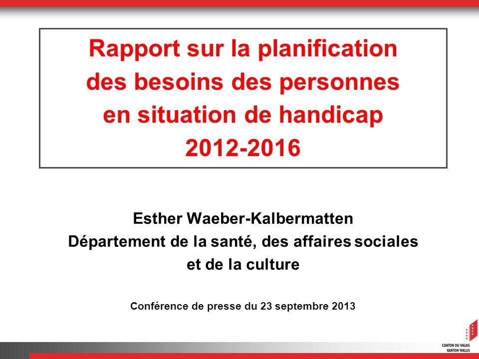 Rapport sur la planification des besoins des personnes en situation de handicap 2012-2016 Esther Waeber-Kalbermatten Département de la santé, des affaires sociales et de la culture Conférence de presse du 23 septembre 2013