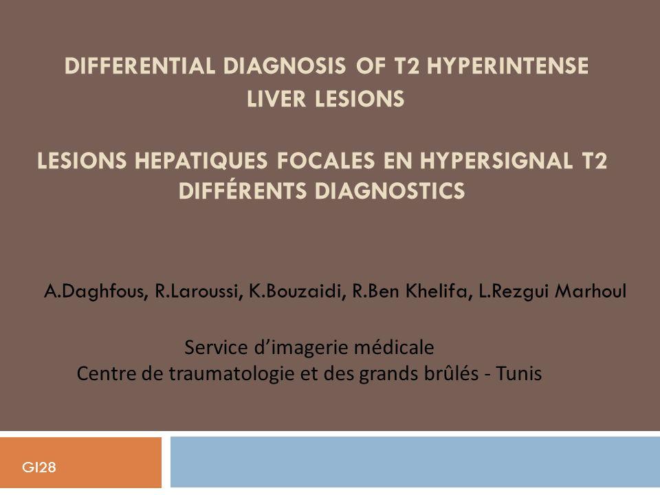 DIFFERENTIAL DIAGNOSIS OF T2 HYPERINTENSE LIVER LESIONS LESIONS HEPATIQUES FOCALES EN HYPERSIGNAL T2 DIFFÉRENTS DIAGNOSTICS A.Daghfous, R.Laroussi, K.Bouzaidi, R.Ben Khelifa, L.Rezgui Marhoul Service dimagerie médicale Centre de traumatologie et des grands brûlés - Tunis GI28