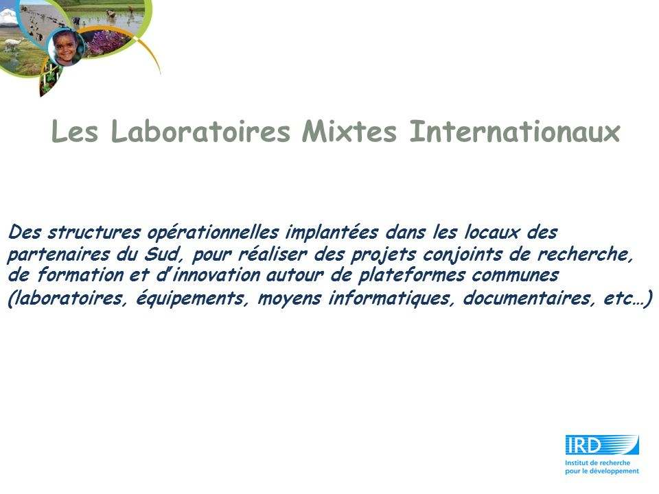 Les Laboratoires Mixtes Internationaux Des structures opérationnelles implantées dans les locaux des partenaires du Sud, pour réaliser des projets con