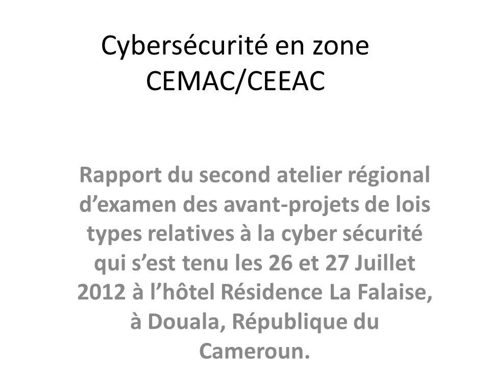 Cybersécurité en zone CEMAC/CEEAC Rapport du second atelier régional dexamen des avant-projets de lois types relatives à la cyber sécurité qui sest tenu les 26 et 27 Juillet 2012 à lhôtel Résidence La Falaise, à Douala, République du Cameroun.