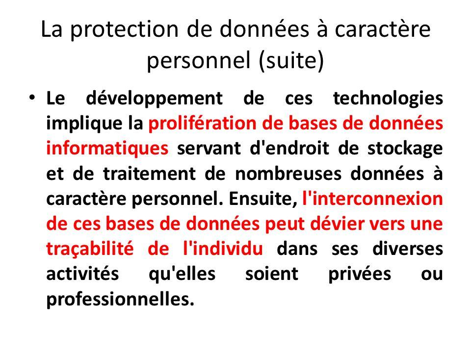 La protection de données à caractère personnel (suite) Le développement de ces technologies implique la prolifération de bases de données informatiques servant d endroit de stockage et de traitement de nombreuses données à caractère personnel.