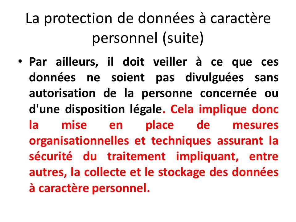 La protection de données à caractère personnel (suite) Par ailleurs, il doit veiller à ce que ces données ne soient pas divulguées sans autorisation de la personne concernée ou d une disposition légale.