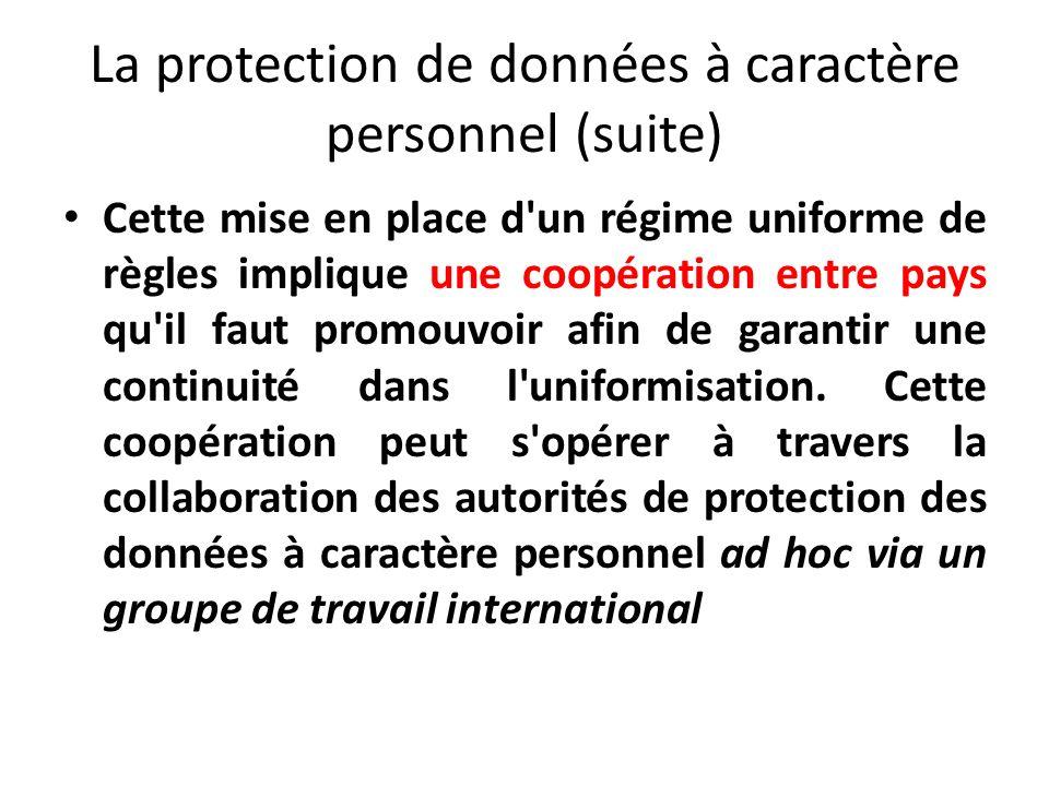 La protection de données à caractère personnel (suite) Cette mise en place d un régime uniforme de règles implique une coopération entre pays qu il faut promouvoir afin de garantir une continuité dans l uniformisation.