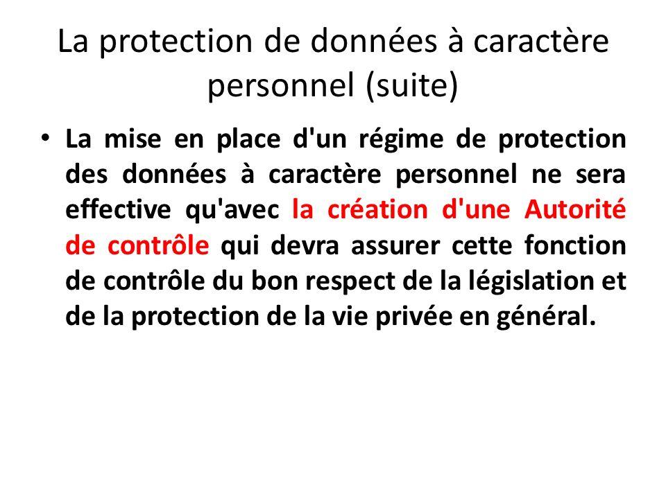 La protection de données à caractère personnel (suite) La mise en place d un régime de protection des données à caractère personnel ne sera effective qu avec la création d une Autorité de contrôle qui devra assurer cette fonction de contrôle du bon respect de la législation et de la protection de la vie privée en général.