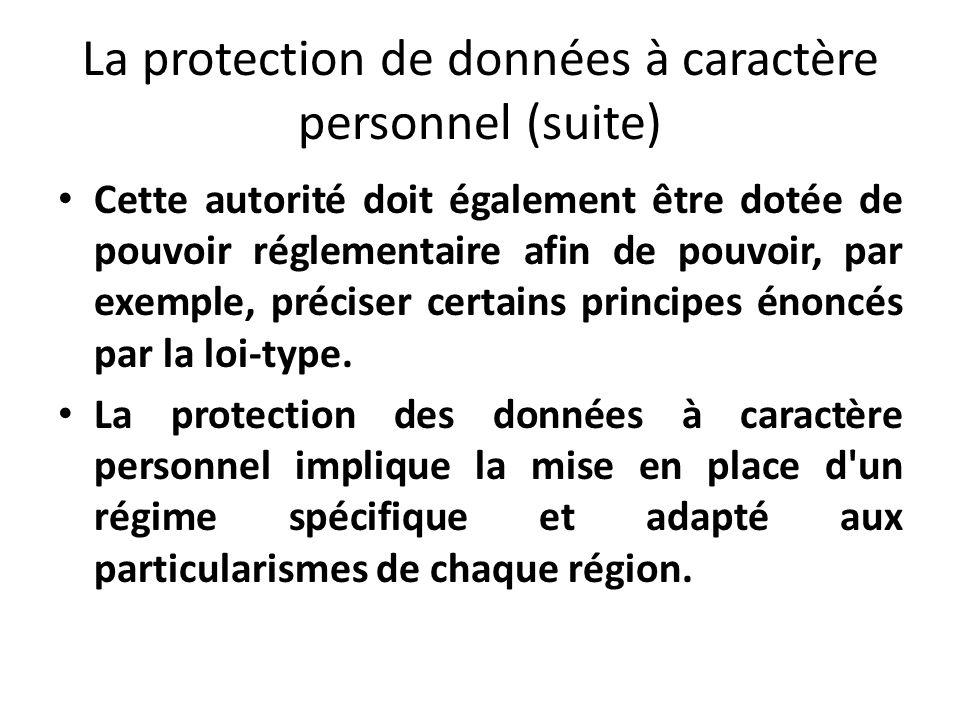 La protection de données à caractère personnel (suite) Cette autorité doit également être dotée de pouvoir réglementaire afin de pouvoir, par exemple, préciser certains principes énoncés par la loi-type.