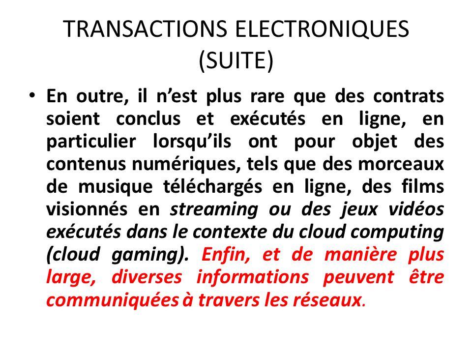 TRANSACTIONS ELECTRONIQUES (SUITE) En outre, il nest plus rare que des contrats soient conclus et exécutés en ligne, en particulier lorsquils ont pour objet des contenus numériques, tels que des morceaux de musique téléchargés en ligne, des films visionnés en streaming ou des jeux vidéos exécutés dans le contexte du cloud computing (cloud gaming).