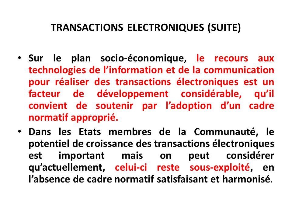 TRANSACTIONS ELECTRONIQUES (SUITE) Sur le plan socio-économique, le recours aux technologies de linformation et de la communication pour réaliser des transactions électroniques est un facteur de développement considérable, quil convient de soutenir par ladoption dun cadre normatif approprié.