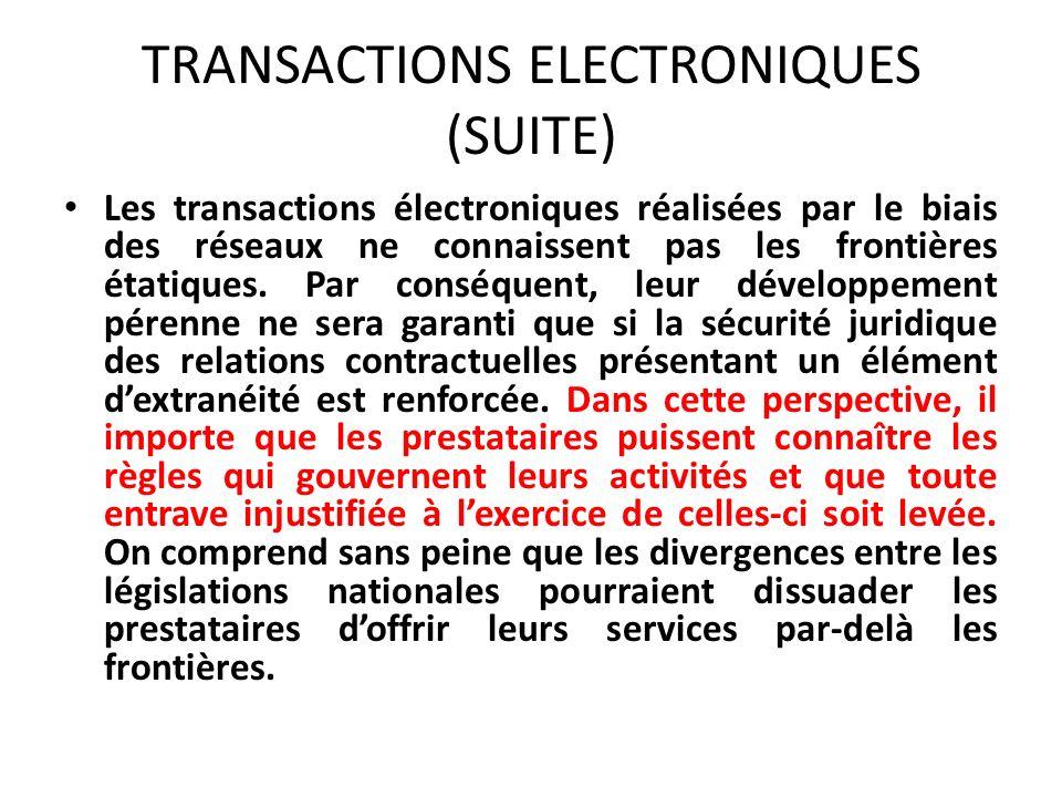 TRANSACTIONS ELECTRONIQUES (SUITE) Les transactions électroniques réalisées par le biais des réseaux ne connaissent pas les frontières étatiques.