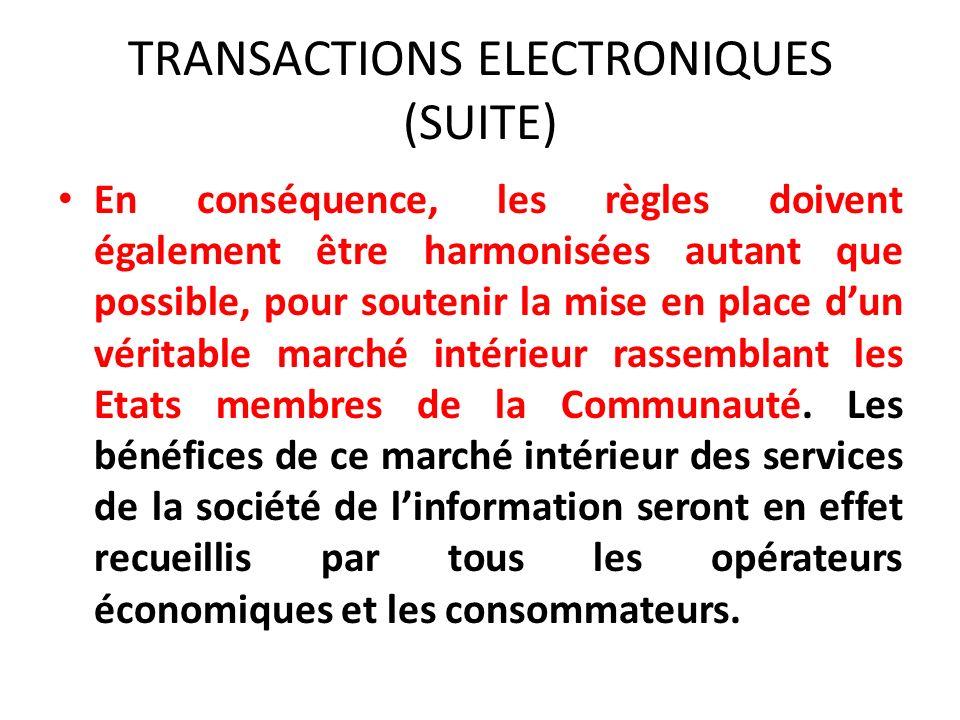 TRANSACTIONS ELECTRONIQUES (SUITE) En conséquence, les règles doivent également être harmonisées autant que possible, pour soutenir la mise en place dun véritable marché intérieur rassemblant les Etats membres de la Communauté.